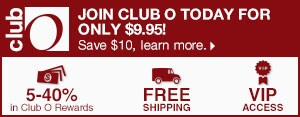 Club O - Join Club O Today for Only $9.95! - Save $10, learn more. - 5-40% in Club O Dollars - Free Shipping - VIP Access