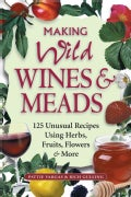 Making Wild Wines & Meads: 125 Unusual Recipes Using Herbs, Fruits, Flowers & More (Paperback)
