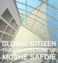 Global Citizen: The Architecture of Moshe Safdie (Hardcover)