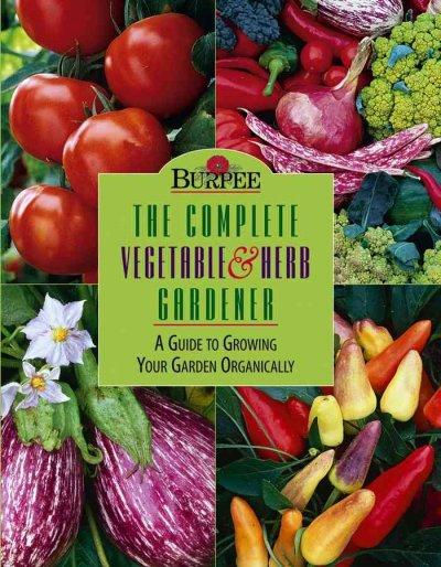 Burpee: The Complete Vegetable & Herb Gardener : A Guide to Growing Your Garden Organically (Hardcover)
