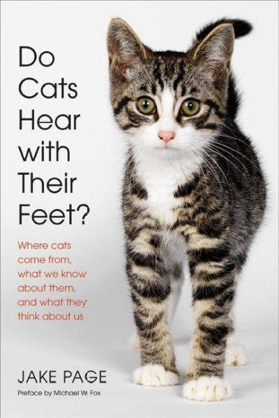 Do Cats Hear With Their Feet?: Where Cats Come From, What We Know About Them, and What They Think About Us (Hardcover)