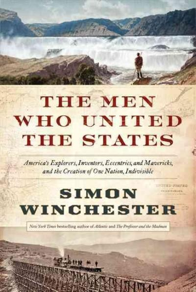 The Men Who United the States: America's Explorers, Inventors, Eccentrics, and Mavericks, and the Creation of One... (Hardcover)