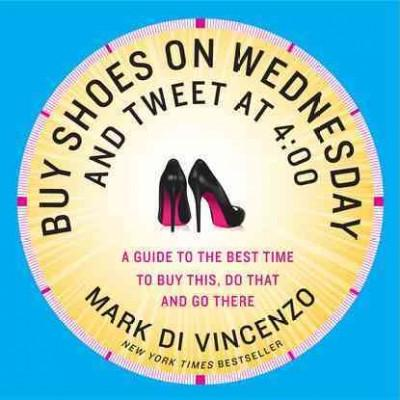 Buy Shoes on Wednesday and Tweet at 4:00: More of the Best Times to Buy This, Do That and Go There (Paperback)