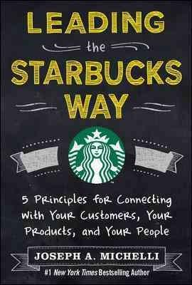 Leading the Starbucks Way: 5 Principles for Connecting With Your Customers, Your Products and Your People (Hardcover)