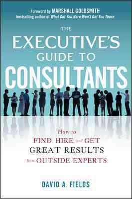 The Executive's Guide to Consultants: How to Find, Hire and Get Great Results from Outside Experts (Hardcover)