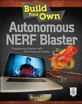 Build Your Own Autonomous Nerf Blaster: Programming Mayhem with Processing and Arduino (Paperback)