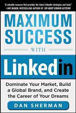 Maximum Success With Linkedin: Dominate Your Market, Build a Global Brand, and Create the Career of Your Dreams (Paperback)