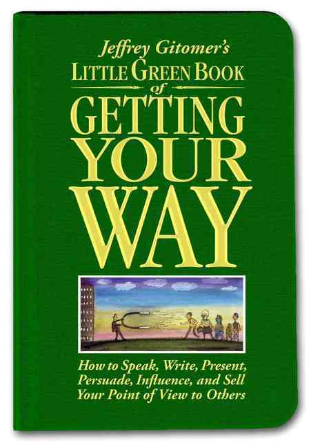 Jeffrey Gitomer's Little Green Book of Getting Your Way: How to Speak, Write, Present, Persuade, Influence, and S... (Hardcover)