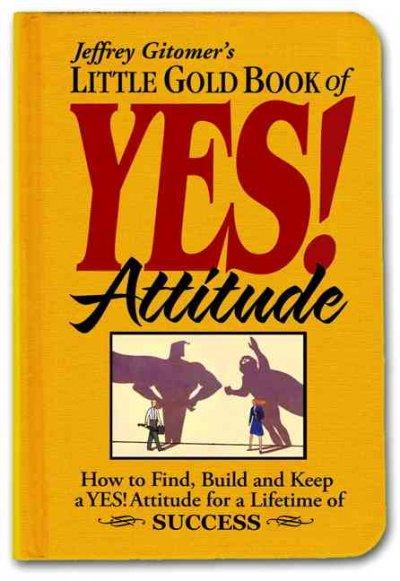 Jeffrey Gitomer's  Little Gold Book of Yes! Attitude: How to Find, Build and Keep a Yes! Attitude for a Lifetime ... (Hardcover)