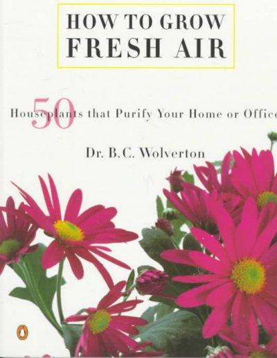 How to Grow Fresh Air: 50 Houseplants That Purify Your Home or Office (Paperback)