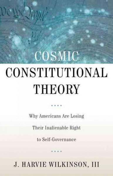 Cosmic Constitutional Theory: Why Americans Are Losing Their Inalienable Right to Self-Governance (Hardcover)