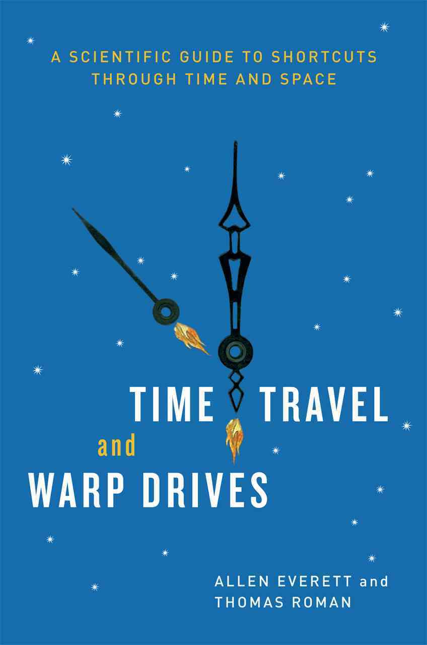 Time Travel and Warp Drives: A Scientific Guide to Shortcuts Through Time and Space (Hardcover)