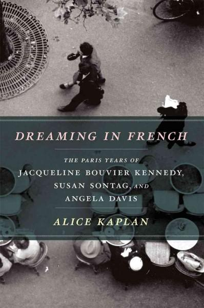 Dreaming in French: The Paris Years of Jacqueline Bouvier Kennedy, Susan Sontag, and Angela Davis (Hardcover)