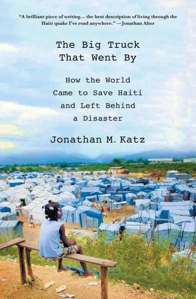 The Big Truck That Went By: How the World Came to Save Haiti and Left Behind a Disaster (Hardcover)