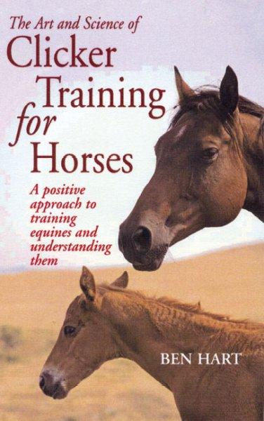 The Art and Science of Clicker Training for Horses: A Positive Approach to Training Equines and Understanding Them (Paperback)