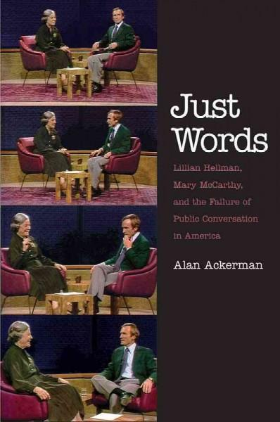 Just Words: Lillian Hellman, Mary Mccarthy, and the Failure of Public Conversation in America (Paperback)