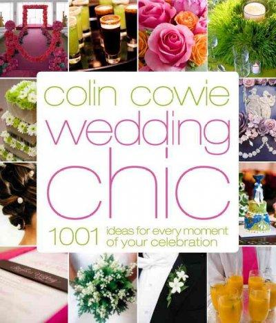Colin Cowie Wedding Chic: 1001 Ideas for Every Moment of Your Celebration (Hardcover)