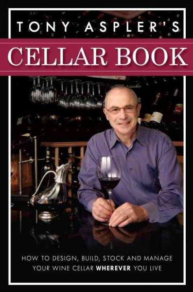 Tony Aspler's Cellar Book: How to Design, Build, Stock and Manage Your Wine Cellar Wherever You Live (Hardcover)