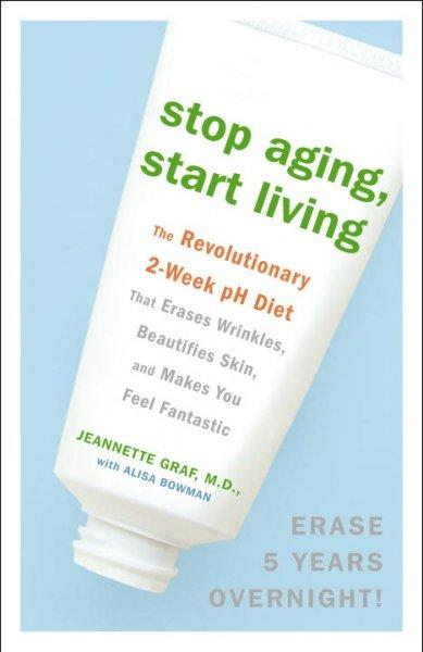 Stop Aging, Start Living: The Revolutionary 2-week Ph Diet That Erases Wrinkles, Beautifies Skin, and Makes You F... (Paperback)