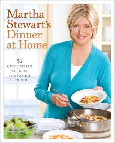 Martha Stewart's Dinner at Home: 52 Quick Meals to Cook for Family & Friends (Hardcover)