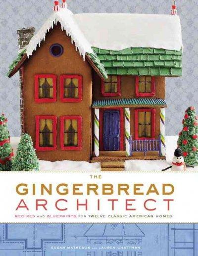 The Gingerbread Architect: Recipes and Blueprints for Twelve Classic American Homes (Hardcover)