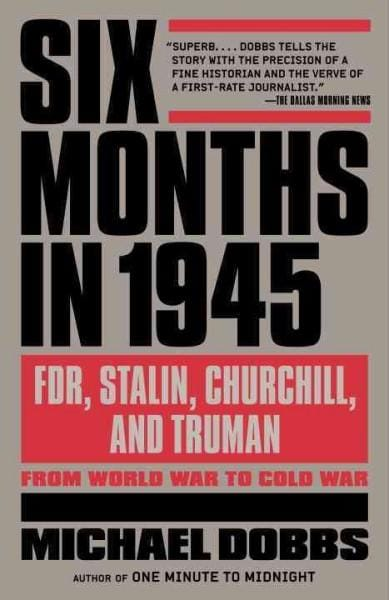 Six Months in 1945: FDR, Stalin, Churchill, and Truman-From World War to Cold War (Paperback)