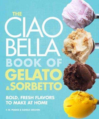 The Ciao Bella Book of Gelato & Sorbetto: Bold, Fresh Flavors to Make at Home (Hardcover)