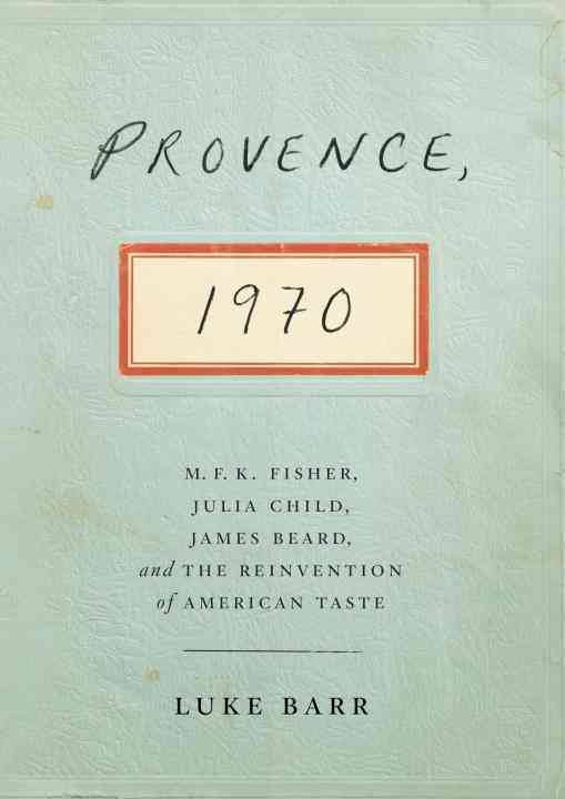 Provence, 1970: M. F. K. Fisher, Julia Child, James Beard, and the Reinvention of American Taste (Hardcover)