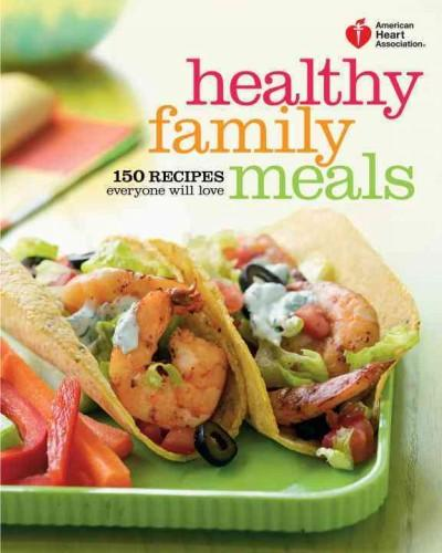 American Heart Association Healthy Family Meals: 150 Recipes Everyone Will Love (Paperback)