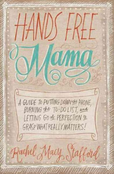 Hands Free Mama: A Guide to Putting Down the Phone, Burning the To-Do List, and Letting Go of Perfection to Grasp... (Paperback)