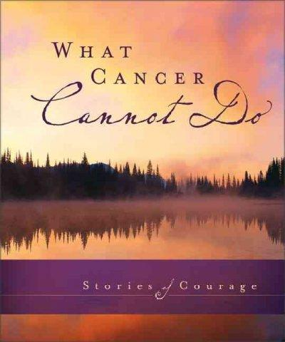 What Cancer Cannot Do: Stories of Courage (Hardcover)
