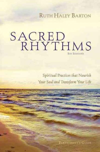Sacred Rhythms: Six Lessons: Spiritual Practices That Nourish Your Soul and Transform Your Life, Participant's Guide