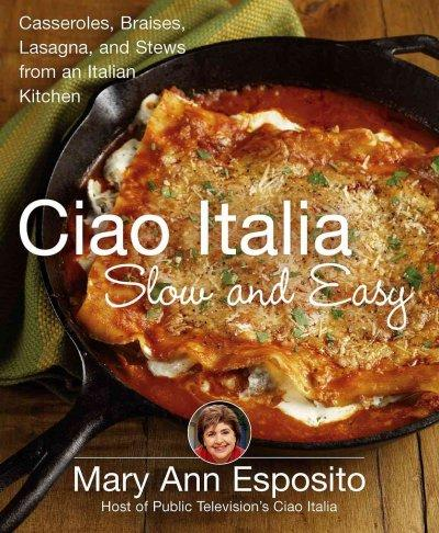 Ciao Italia Slow and Easy: Casseroles, Braises, Lasagne, and Stews from an Italian Kitchen (Hardcover)