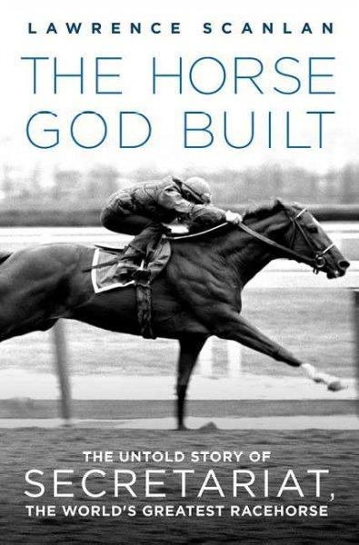 The Horse God Built: The Untold Story of Secretariat, the World's Greatest Racehorse (Paperback)