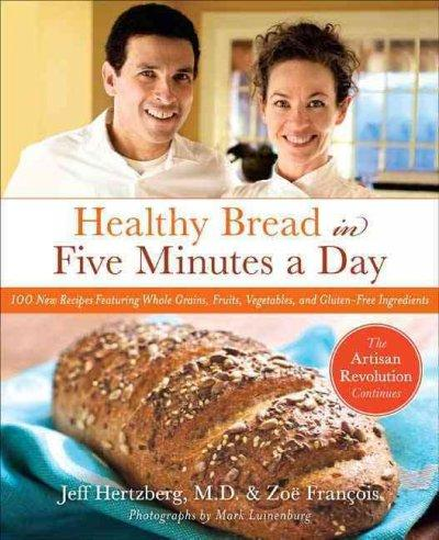 Healthy Bread in Five Minutes a Day: 100 New Recipes Featuring Whole Grains, Fruits, Vegetables, and Gluten-Free ... (Hardcover) - Thumbnail 0