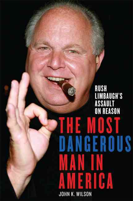 The Most Dangerous Man in America: Rush Limbaugh's Assault on Reason (Hardcover)