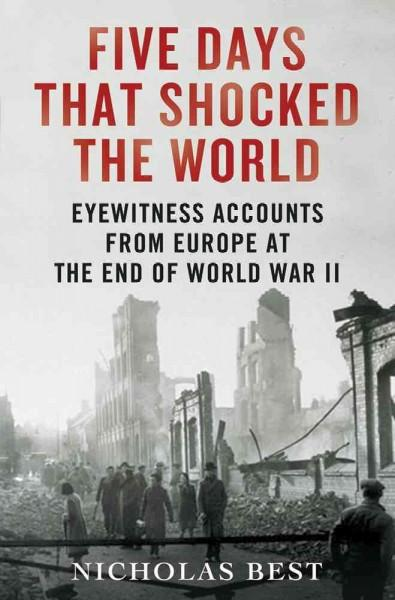 Five Days That Shocked the World: Eyewitness Accounts from Europe at the End of World War II (Hardcover)