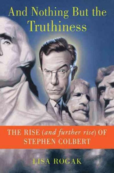 And Nothing But The Truthiness: The Rise (And Further Rise) of Stephen Colbert (Hardcover)