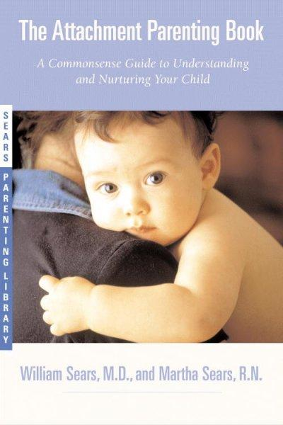 The Attachment Parenting Book: A Commonsense Guide to Understanding and Nurturing Your Child (Paperback)