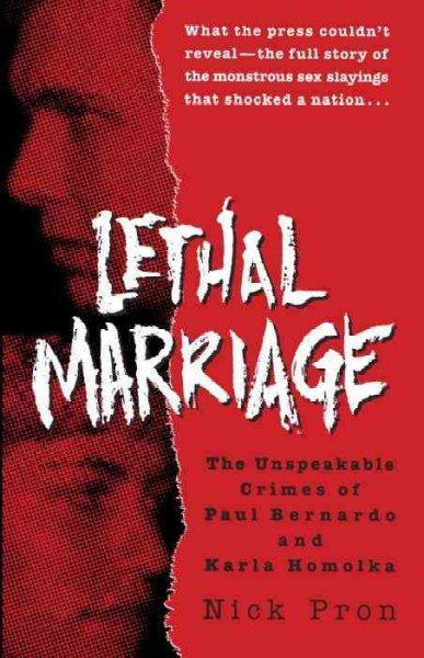 Lethal Marriage: The Unspeakable Crimes of Paul Bernardo and Karla Homolka (Paperback)