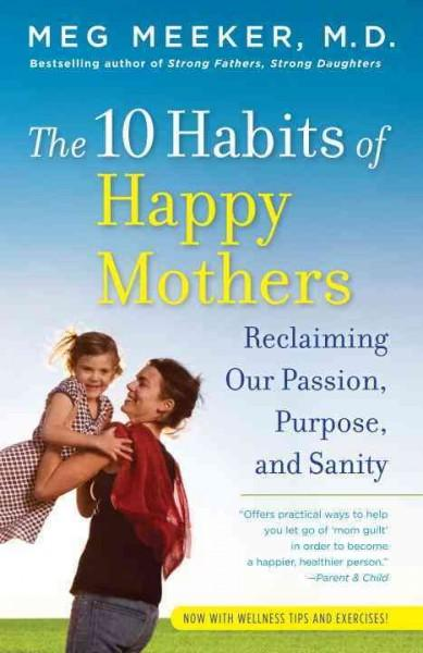 The 10 Habits of Happy Mothers: Reclaiming Our Passion, Purpose, and Sanity (Paperback)