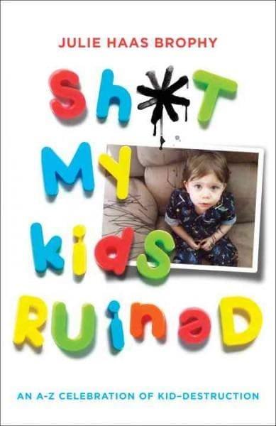 Sh*t My Kids Ruined: An A-Z Celebration of Kid-Destruction (Paperback)