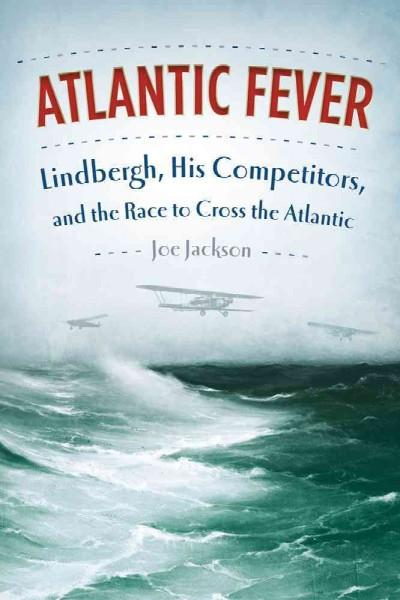 Atlantic Fever: Lindbergh, His Competitors, and the Race to Cross the Atlantic (Hardcover)