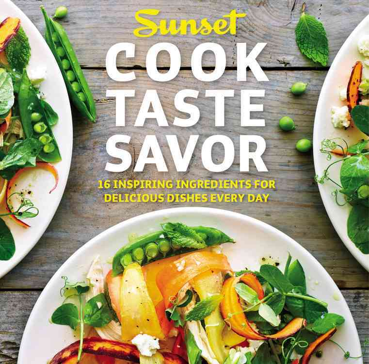 Sunset Cook Taste Savor: 16 Inspiring Ingredients for Delicious Dishes Every Day (Paperback)