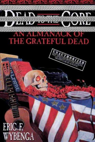 Dead to the Core: An Almanack of the Grateful Dead (Paperback)