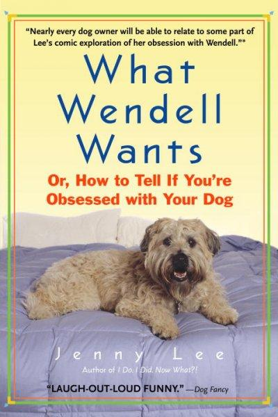 What Wendell Wants: Or, How To Tell If You're Obsessed With Your Dog (Paperback)