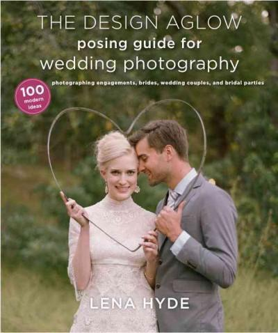 The Design Aglow Posing Guide for Wedding Photography: 100 Modern Ideas for Photographing Engagements, Brides, We... (Paperback)