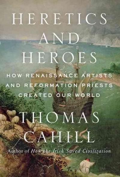 Heretics and Heroes: How Renaissance Artists and Reformation Priests Created Our World (Hardcover)