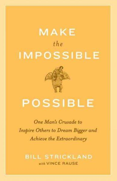 Make the Impossible Possible: One Man's Crusade to Inspire Others to Dream Bigger and Achieve the Extraordinary (Paperback)