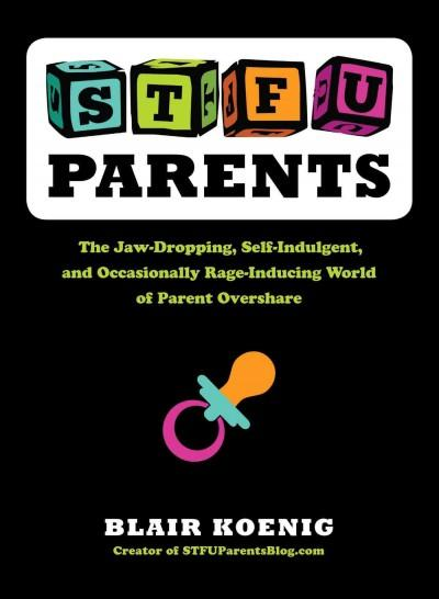 STFU Parents: The Jaw-dropping, Self-indulgent, and Occasionally Rage-inducing World of Parent Overshare (Paperback)